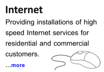Internet  Internet Providing installations of high speed Internet services for  residential and commercial  customers. ...more