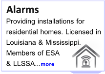 Alarms   Alarms Providing installations for  residential homes. Licensed in Louisiana & Mississippi. Members of ESA  & LLSSA...more