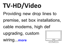 TV-HD/Video TV-HD/Video Providing new drop lines to  premise, set box installations, cable modems, high def  upgrading, custom wiring...more